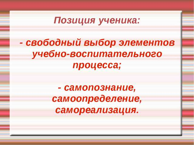 Позиция ученика: - свободный выбор элементов учебно-воспитательного процесса;...