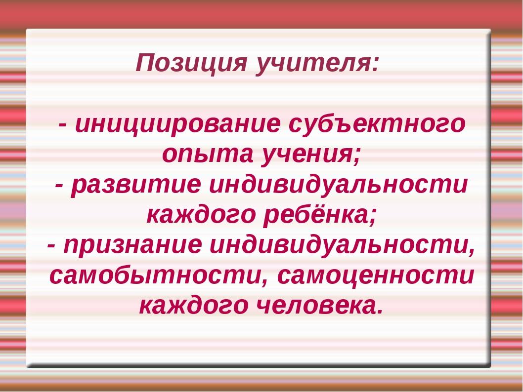 Позиция учителя: - инициирование субъектного опыта учения; - развитие индивид...