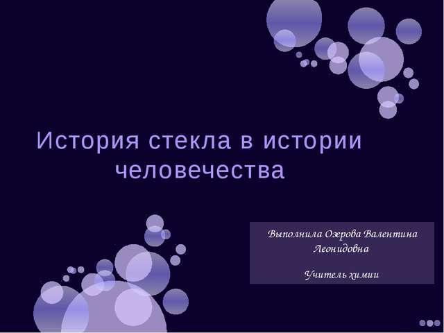 История стекла в истории человечества Выполнила Озерова Валентина Леонидовна...