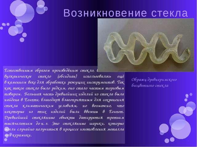 Возникновение стекла Естественным образом произведённое стекло, в особенности...