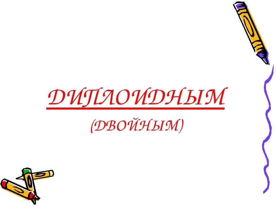 ДИПЛОИДНЫМ (ДВОЙНЫМ)