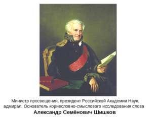 Министр просвещения, президент Российской Академии Наук, адмирал. Основатель