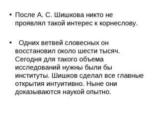 После А. С. Шишкова никто не проявлял такой интерес к корнеслову. Одних ветве