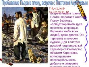 Т.4,ч.1,гл.9-12,ч.2,гл.11.12 Встреченный в плену Платон Каратаев кажется Пьер