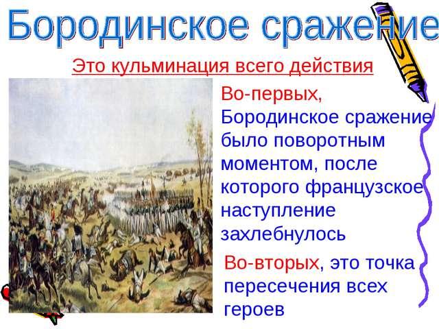 Это кульминация всего действия Во-первых, Бородинское сражение было поворотны...