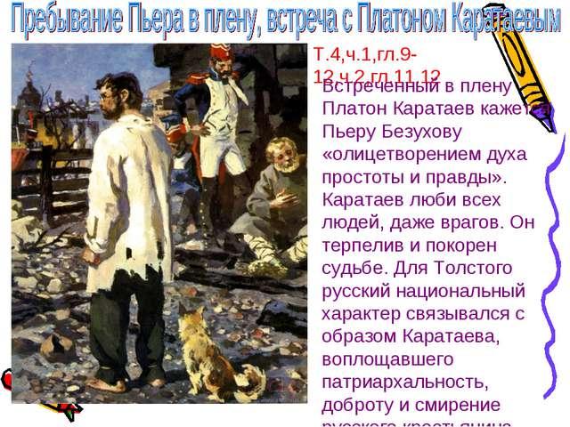 Т.4,ч.1,гл.9-12,ч.2,гл.11.12 Встреченный в плену Платон Каратаев кажется Пьер...