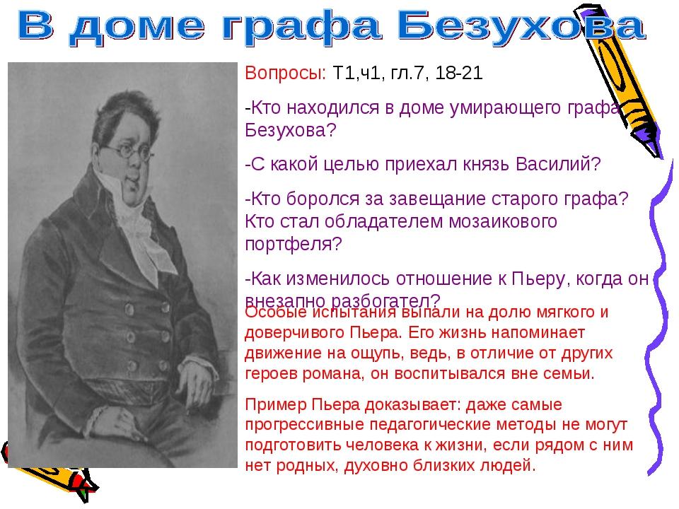 Вопросы: Т1,ч1, гл.7, 18-21 -Кто находился в доме умирающего графа Безухова?...