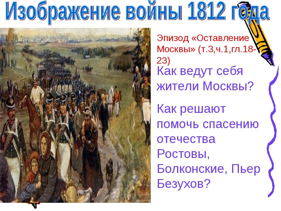 Эпизод «Оставление Москвы» (т.3,ч.1,гл.18-23) Как ведут себя жители Москвы? К...