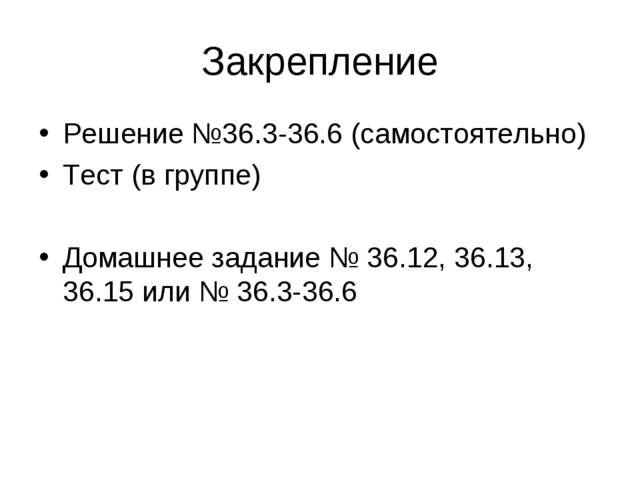 Закрепление Решение №36.3-36.6 (самостоятельно) Тест (в группе) Домашнее зада...