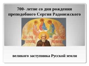 великого заступника Русской земли 700- летие со дня рождения преподобного Се