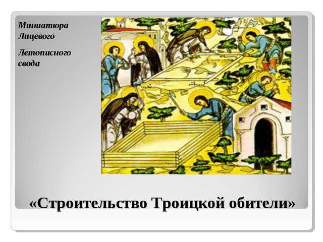 «Строительство Троицкой обители» Миниатюра Лицевого Летописного свода ...