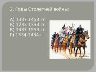 2. Годы Столетней войны: А) 1337-1453 гг. Б) 1233-1333 гг. В) 1437-1553 гг. Г