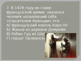 7. В 1429 году во главе французской армии оказался человек называвший себя «с