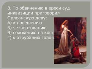 8. По обвинению в ереси суд инквизиции приговорил Орлеанскую деву: А) к повеш