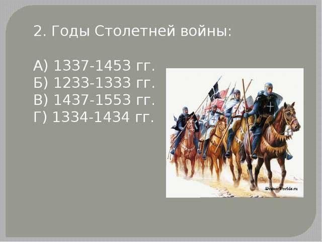 2. Годы Столетней войны: А) 1337-1453 гг. Б) 1233-1333 гг. В) 1437-1553 гг. Г...