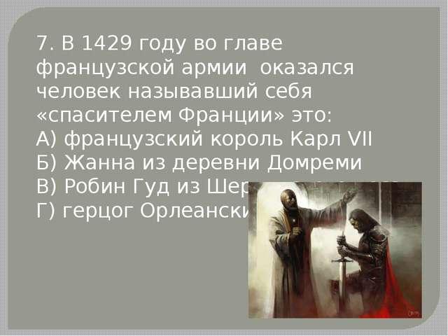7. В 1429 году во главе французской армии оказался человек называвший себя «с...