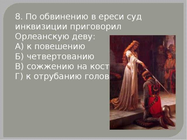8. По обвинению в ереси суд инквизиции приговорил Орлеанскую деву: А) к повеш...