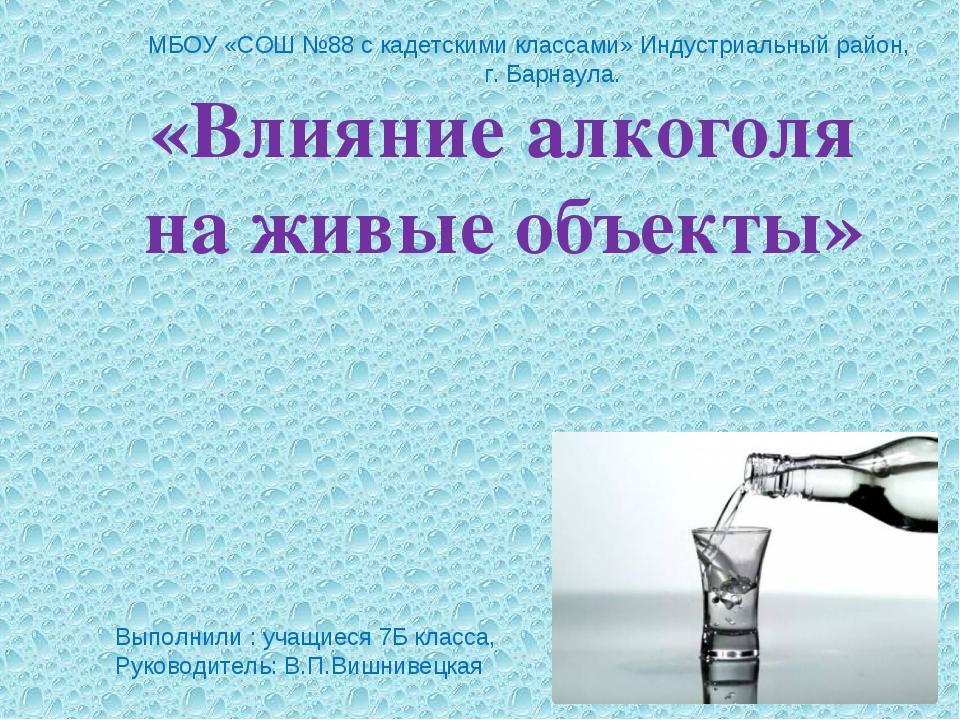 «Влияние алкоголя на живые объекты» Выполнили : учащиеся 7Б класса, Руководит...