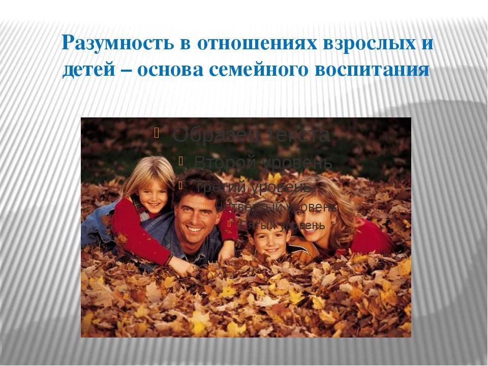 Разумность в отношениях взрослых и детей – основа семейного воспитания