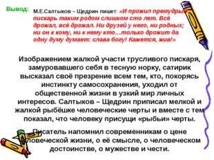 Вывод: М.Е.Салтыков – Щедрин пишет: «И прожил премудрый пискарь таким родом с