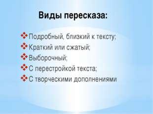 Виды пересказа: Подробный, близкий к тексту; Краткий или сжатый; Выборочный;