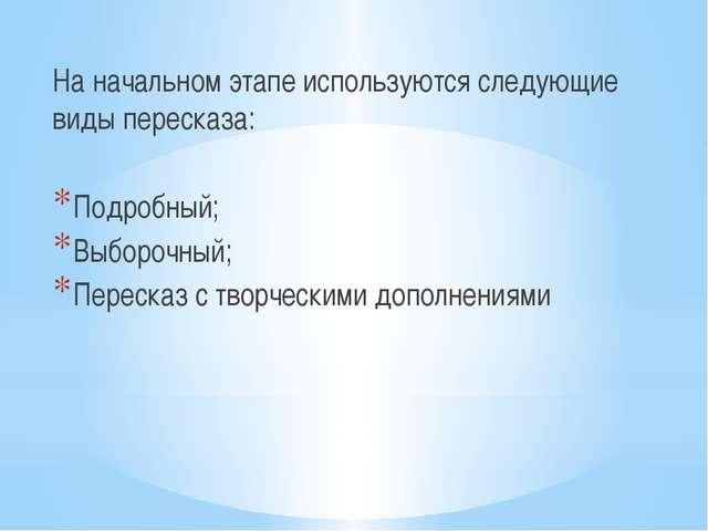 На начальном этапе используются следующие виды пересказа: Подробный; Выборочн...