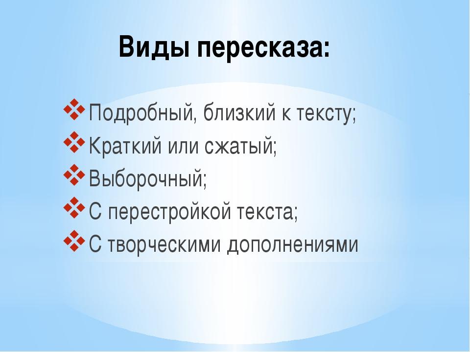Виды пересказа: Подробный, близкий к тексту; Краткий или сжатый; Выборочный;...