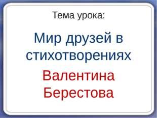 Тема урока: Мир друзей в стихотворениях Валентина Берестова