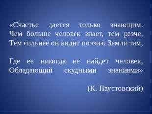 «Счастье дается только знающим. Чем больше человек знает, тем резче, Тем сил