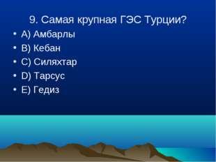 9. Cамая крупная ГЭС Турции? A) Амбарлы B) Кебан C) Силяхтар D) Тарсус E) Гедиз