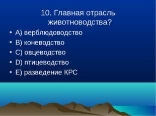 10. Главная отрасль животноводства? A) верблюдоводство B) коневодство C) овце