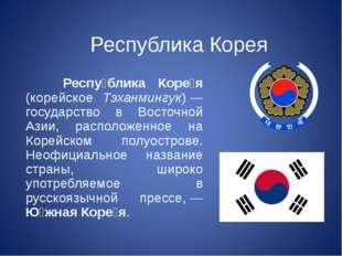 Республика Корея Респу́блика Коре́я (корейское Тэханмингук)— государство в В