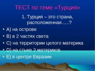 ТЕСТ по теме «Турция» 1. Турция – это страна, расположенная…..? A) на острове