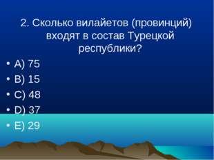 2. Сколько вилайетов (провинций) входят в состав Турецкой республики? A) 75 B