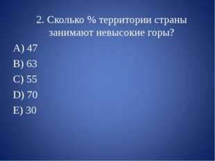 2. Сколько % территории страны занимают невысокие горы? 47 B) 63 C) 55 D) 70