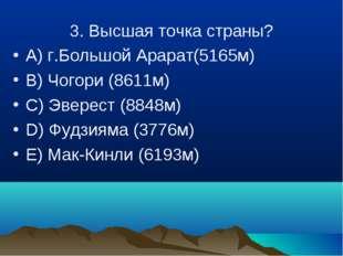 3. Высшая точка страны? A) г.Большой Арарат(5165м) B) Чогори (8611м) C) Эвере