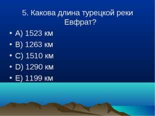 5. Какова длина турецкой реки Евфрат? A) 1523 км B) 1263 км C) 1510 км D) 129