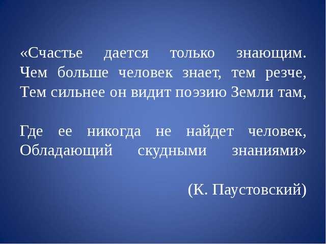 «Счастье дается только знающим. Чем больше человек знает, тем резче, Тем сил...