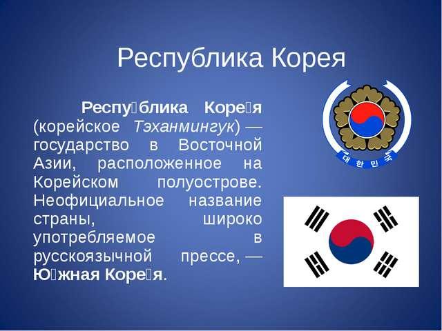 Республика Корея Респу́блика Коре́я (корейское Тэханмингук)— государство в В...