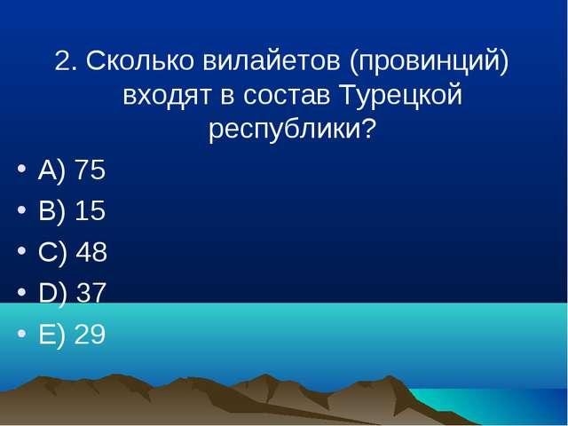 2. Сколько вилайетов (провинций) входят в состав Турецкой республики? A) 75 B...