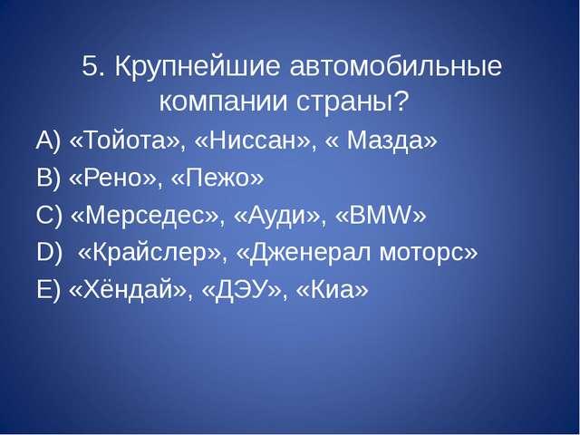 5. Крупнейшие автомобильные компании страны? А) «Тойота», «Ниссан», « Мазда»...