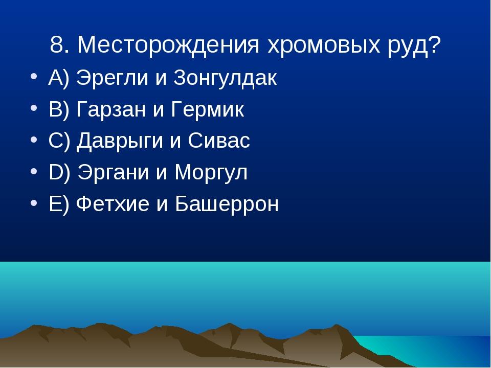 8. Месторождения хромовых руд? A) Эрегли и Зонгулдак B) Гарзан и Гермик C) Да...
