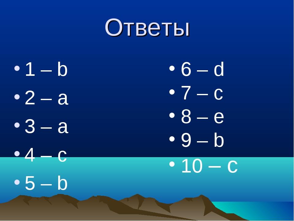 Ответы 1 – b 2 – а 3 – а 4 – с 5 – b 6 – d 7 – c 8 – e 9 – b 10 – c