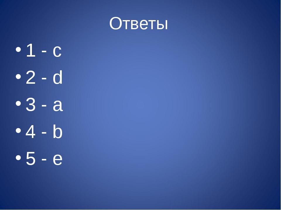 Ответы 1 - с 2 - d 3 - a 4 - b 5 - e