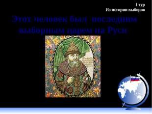 Этот человек был последним выборным царем на Руси Михаил Романов, 1613 г. I т