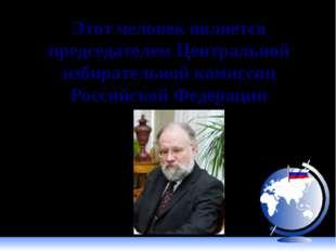 Этот человек является председателем Центральной избирательной комиссии Россий