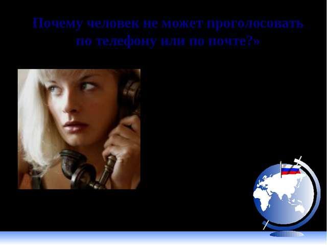 Почему человек не может проголосовать по телефону или по почте?» Не известно...