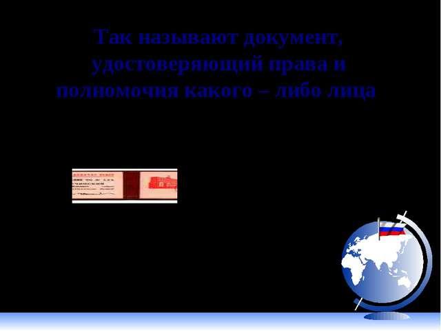Так называют документ, удостоверяющий права и полномочия какого – либо лица М...