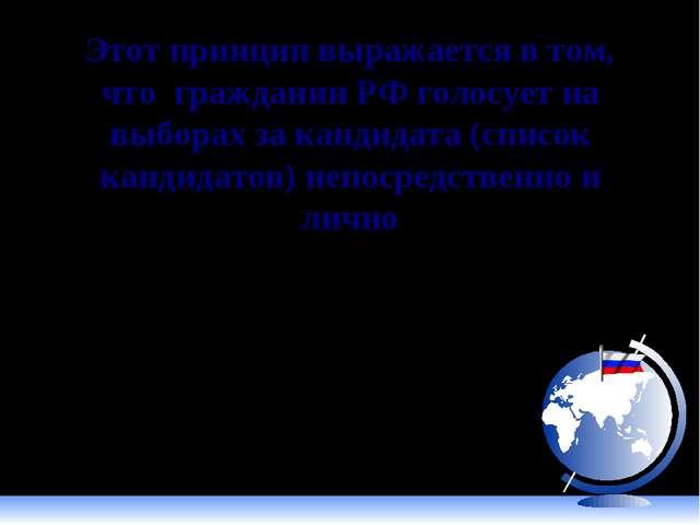 Этот принцип выражается в том, что гражданин РФ голосует на выборах за кандид...