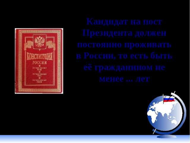 Кандидат на пост Президента должен постоянно проживать в России, то есть быть...